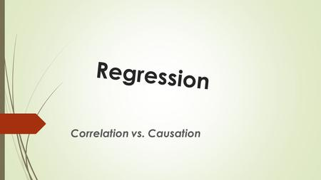 Regression Correlation vs. Causation. Measuring Correlation  There are 4 traits to correlation: 1.Form 2.Direction 3.Strength 4.Outliers.