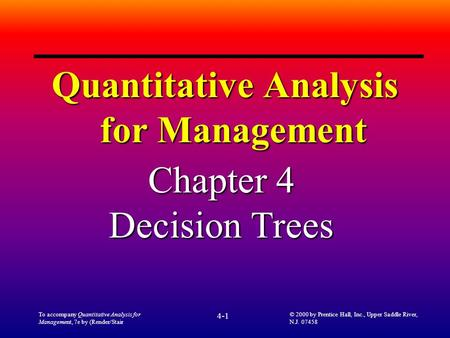 To accompany Quantitative Analysis for Management, 7e by (Render/Stair 4-1 © 2000 by Prentice Hall, Inc., Upper Saddle River, N.J. 07458 Quantitative Analysis.
