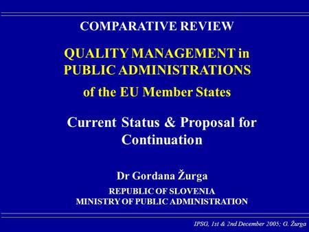 IPSG, 1st & 2nd December 2005; G. Žurga COMPARATIVE REVIEW QUALITY MANAGEMENT in PUBLIC ADMINISTRATIONS of the EU Member States REPUBLIC OF SLOVENIA MINISTRY.