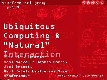 "Stanford hci group / cs147  u 27 November 2007 Ubiquitous Computing & ""Natural"" Interaction Scott Klemmer tas: Marcello Bastea-Forte,"