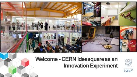 Welcome - CERN Ideasquare as an Innovation Experiment.