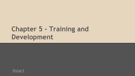 Chapter 5 - Training and Development Group E. Chapter 5 - Outline ●ADDIE Model ○ Analyze the training need ○ Design the overall training program ○ Develop.