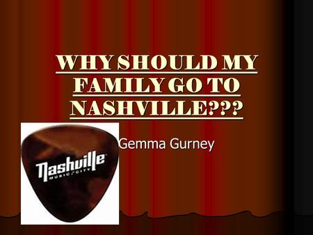 WHY SHOULD MY FAMILY GO TO NASHVILLE??? By Gemma Gurney.