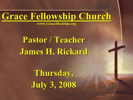 Grace Fellowship Church www.GraceDoctrine.org Pastor / Teacher James H. Rickard Thursday, July 3, 2008.