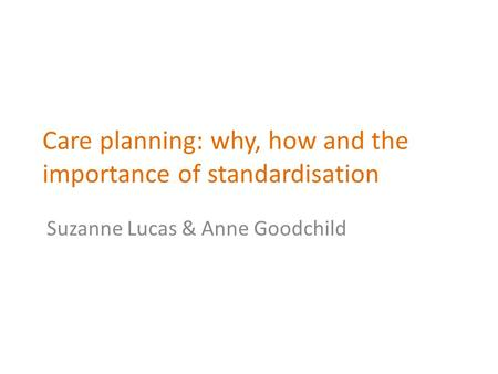 Care planning: why, how and the importance of standardisation Suzanne Lucas & Anne Goodchild.