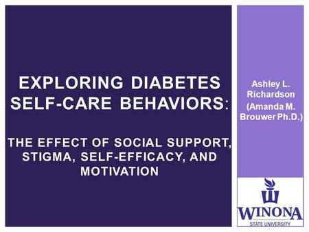 Ashley L. Richardson (Amanda M. Brouwer Ph.D.) EXPLORING DIABETES SELF-CARE BEHAVIORS: THE EFFECT OF SOCIAL SUPPORT, STIGMA, SELF-EFFICACY, AND MOTIVATION.