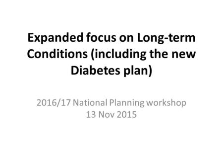 Expanded focus on Long-term Conditions (including the new Diabetes plan) 2016/17 National Planning workshop 13 Nov 2015.