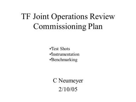 TF Joint Operations Review Commissioning Plan C Neumeyer 2/10/05 Test Shots Instrumentation Benchmarking.
