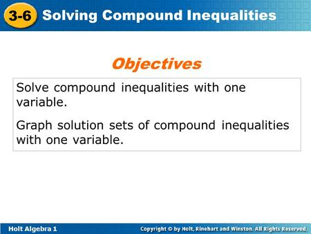 Holt Algebra 1 3-6 Solving Compound Inequalities Solve compound inequalities with one variable. Graph solution sets of compound inequalities with one variable.