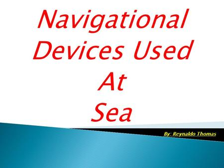 Navigational Devices Used At Sea By: Reynaldo Thomas