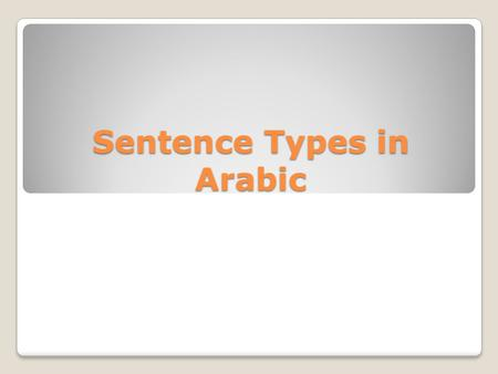 Sentence Types in Arabic. In Arabic, there are two types of sentences: 1. The nominal sentence ( الجملة الاسمية ): It begins with a noun. For example: