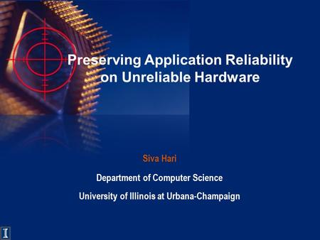 Preserving Application Reliability on Unreliable Hardware Siva Hari Department of Computer Science University of Illinois at Urbana-Champaign.
