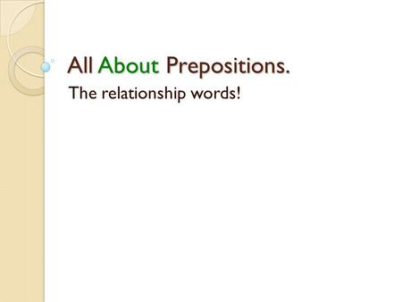 All About Prepositions. The relationship words!. The purpose of a preposition is to show a relationship between two words, objects, or people in a sentence.