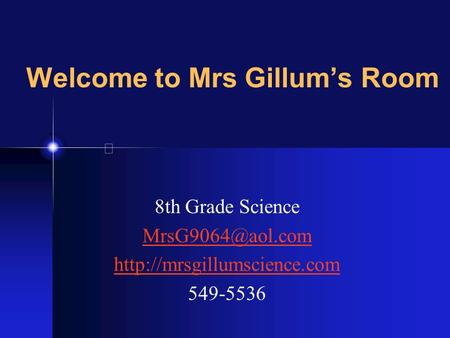 Welcome to Mrs Gillum's Room 8th Grade Science  549-5536.