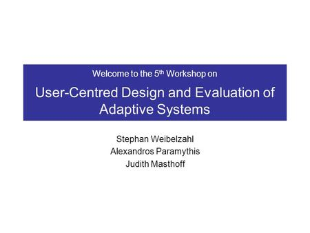Welcome to the 5 th Workshop on User-Centred Design and Evaluation of Adaptive Systems Stephan Weibelzahl Alexandros Paramythis Judith Masthoff.