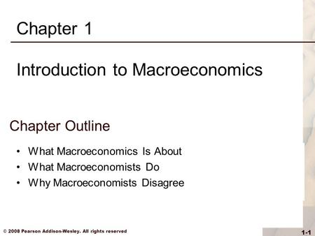 © 2008 Pearson Addison-Wesley. All rights reserved 1-1 Chapter Outline What Macroeconomics Is About What Macroeconomists Do Why Macroeconomists Disagree.