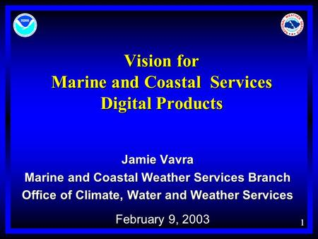 1 Vision for Marine and Coastal Services Digital Products Jamie Vavra Marine and Coastal Weather Services Branch Office of Climate, Water and Weather Services.
