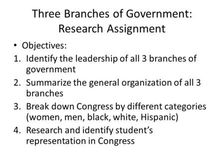 Three Branches of Government: Research Assignment Objectives: 1.Identify the leadership of all 3 branches of government 2.Summarize the general organization.