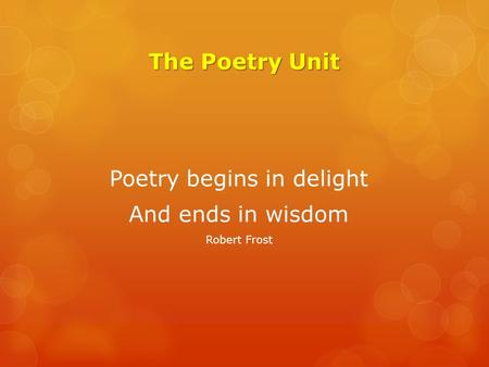 The Poetry Unit Poetry begins in delight And ends in wisdom Robert Frost.
