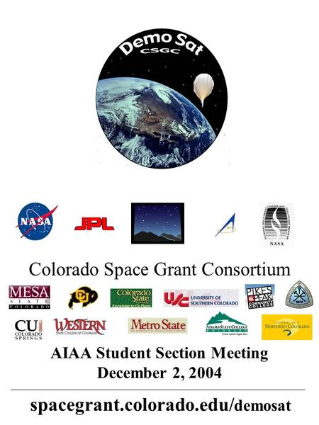 AIAA Student Section Meeting December 2, 2004 spacegrant.colorado.edu/ demosat Colorado Space Grant Consortium.