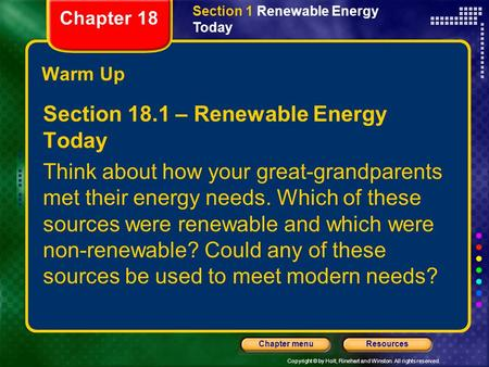Copyright © by Holt, Rinehart and Winston. All rights reserved. ResourcesChapter menu Warm Up Section 18.1 – Renewable Energy Today Think about how your.