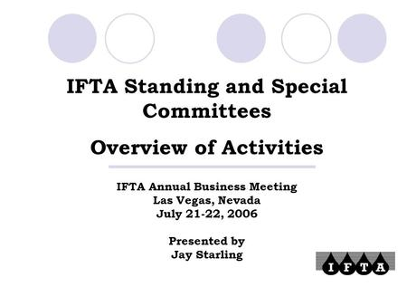 IFTA Standing and Special Committees Overview of Activities IFTA Annual Business Meeting Las Vegas, Nevada July 21-22, 2006 Presented by Jay Starling.