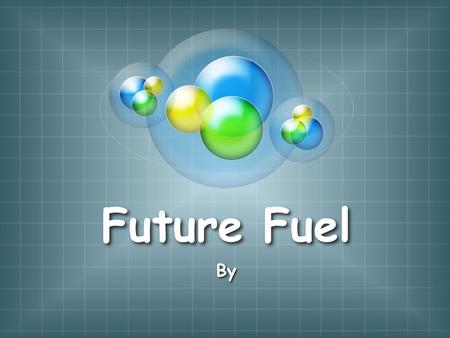 Future Fuel By. Essential Question What would be the best replacement for gasoline in the future?