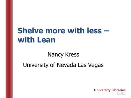 Shelve more with less – with Lean Nancy Kress University of Nevada Las Vegas.