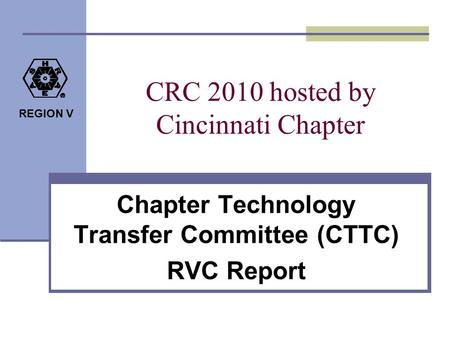 REGION V CRC 2010 hosted by Cincinnati Chapter Chapter Technology Transfer Committee (CTTC) RVC Report.