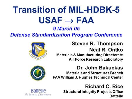 Transition of MIL-HDBK-5 USAF  FAA 9 March 05 Defense Standardization Program Conference Steven R. Thompson Neal R. Ontko Materials & Manufacturing Directorate.