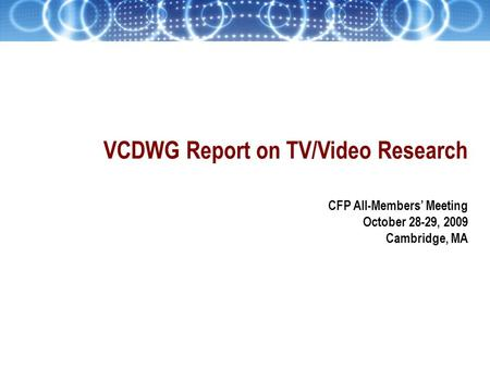 VCDWG Report on TV/Video Research CFP All-Members' Meeting October 28-29, 2009 Cambridge, MA.