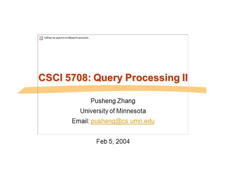 CSCI 5708: Query Processing II Pusheng Zhang University of Minnesota   Feb 5, 2004.