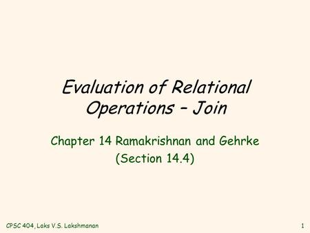 CPSC 404, Laks V.S. Lakshmanan1 Evaluation of Relational Operations – Join Chapter 14 Ramakrishnan and Gehrke (Section 14.4)