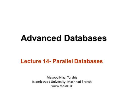 Lecture 14- Parallel Databases Advanced Databases Masood Niazi Torshiz Islamic Azad University- Mashhad Branch www.mniazi.ir.