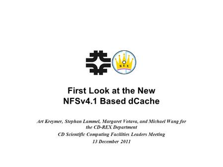 First Look at the New NFSv4.1 Based dCache Art Kreymer, Stephan Lammel, Margaret Votava, and Michael Wang for the CD-REX Department CD Scientific Computing.
