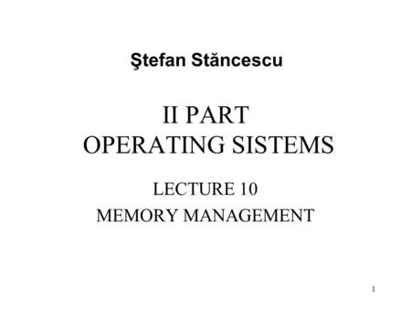 II PART OPERATING SISTEMS LECTURE 10 MEMORY MANAGEMENT Ştefan Stăncescu 1.