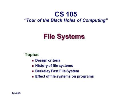 "File Systems Topics Design criteria History of file systems Berkeley Fast File System Effect of file systems on programs fs.ppt CS 105 ""Tour of the Black."