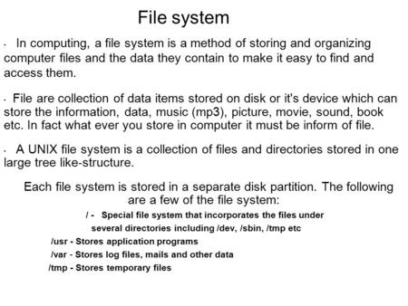 File system In computing, a file system is a method of storing and organizing computer files and the data they contain to make it easy to find and access.