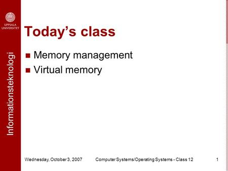 Informationsteknologi Wednesday, October 3, 2007Computer Systems/Operating Systems - Class 121 Today's class Memory management Virtual memory.