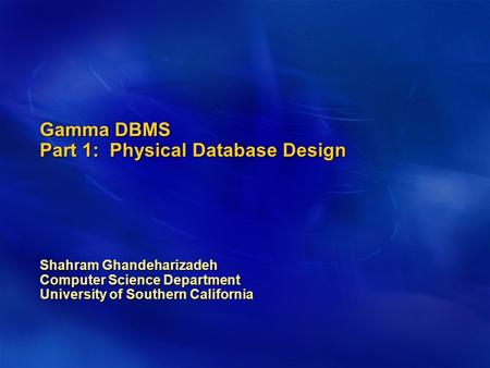 Gamma DBMS Part 1: Physical Database Design Shahram Ghandeharizadeh Computer Science Department University of Southern California.