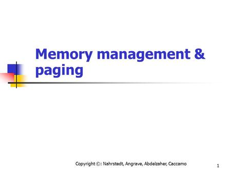 Copyright ©: Nahrstedt, Angrave, Abdelzaher, Caccamo 1 Memory management & paging.