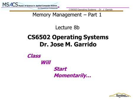CS6502 Operating Systems - Dr. J. Garrido Memory Management – Part 1 Class Will Start Momentarily… Lecture 8b CS6502 Operating Systems Dr. Jose M. Garrido.