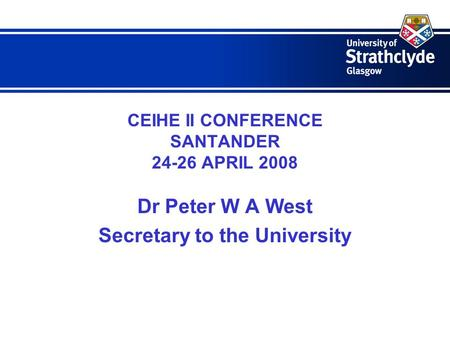 CEIHE II CONFERENCE SANTANDER 24-26 APRIL 2008 Dr Peter W A West Secretary to the University.