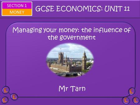 SECTION 1 MONEY Managing your money: the influence of the government Mr Tarn GCSE ECONOMICS: UNIT 11.