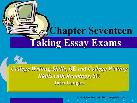 © 2005 The McGraw-Hill Companies, Inc. College Writing Skills, 6E and College Writing Skills with Readings, 6E John Langan Taking Essay Exams Chapter Seventeen.