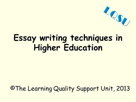 Essay writing techniques in Higher Education ©The Learning Quality Support Unit, 2013.