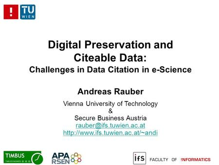 Digital Preservation and Citeable Data: Challenges in Data Citation in e-Science Andreas Rauber Vienna University of Technology & Secure Business Austria.