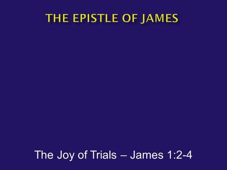 The Joy of Trials – James 1:2-4.  James has been called: The gospel of common sense The epistle of basic Christianity  Author – James the brother of.