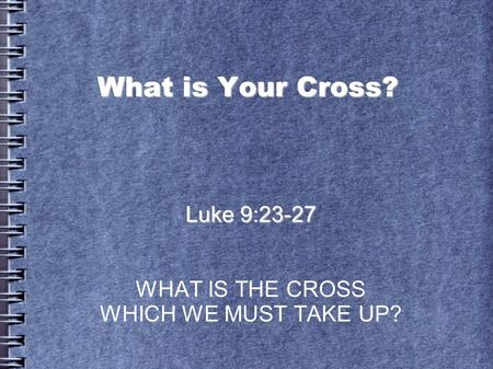 What is Your Cross? Luke 9:23-27 WHAT IS THE CROSS WHICH WE MUST TAKE UP?