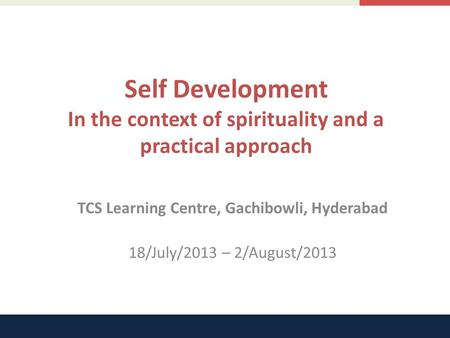 Self Development In the context of spirituality and a practical approach TCS Learning Centre, Gachibowli, Hyderabad 18/July/2013 – 2/August/2013.